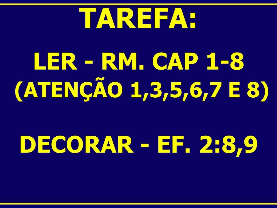 LER - RM. CAP 1-8 (ATENÇÃO 1,3,5,6,7 E 8) DECORAR - EF. 2:8,9 TAREFA: