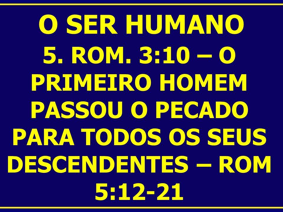 O SER HUMANO 5. ROM. 3:10 – O PRIMEIRO HOMEM PASSOU O PECADO PARA TODOS OS SEUS DESCENDENTES – ROM 5:12-21