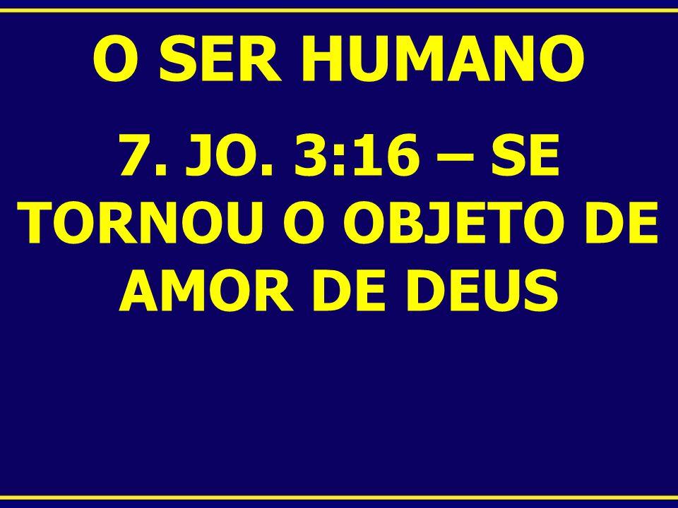 O SER HUMANO 7. JO. 3:16 – SE TORNOU O OBJETO DE AMOR DE DEUS