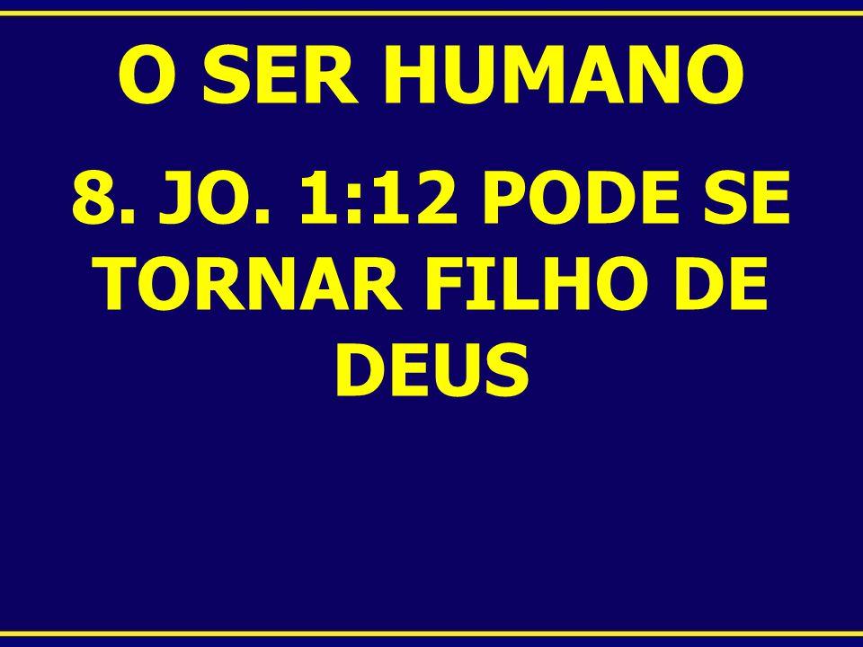 O SER HUMANO 8. JO. 1:12 PODE SE TORNAR FILHO DE DEUS