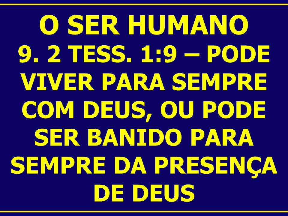 O SER HUMANO 9. 2 TESS. 1:9 – PODE VIVER PARA SEMPRE COM DEUS, OU PODE SER BANIDO PARA SEMPRE DA PRESENÇA DE DEUS
