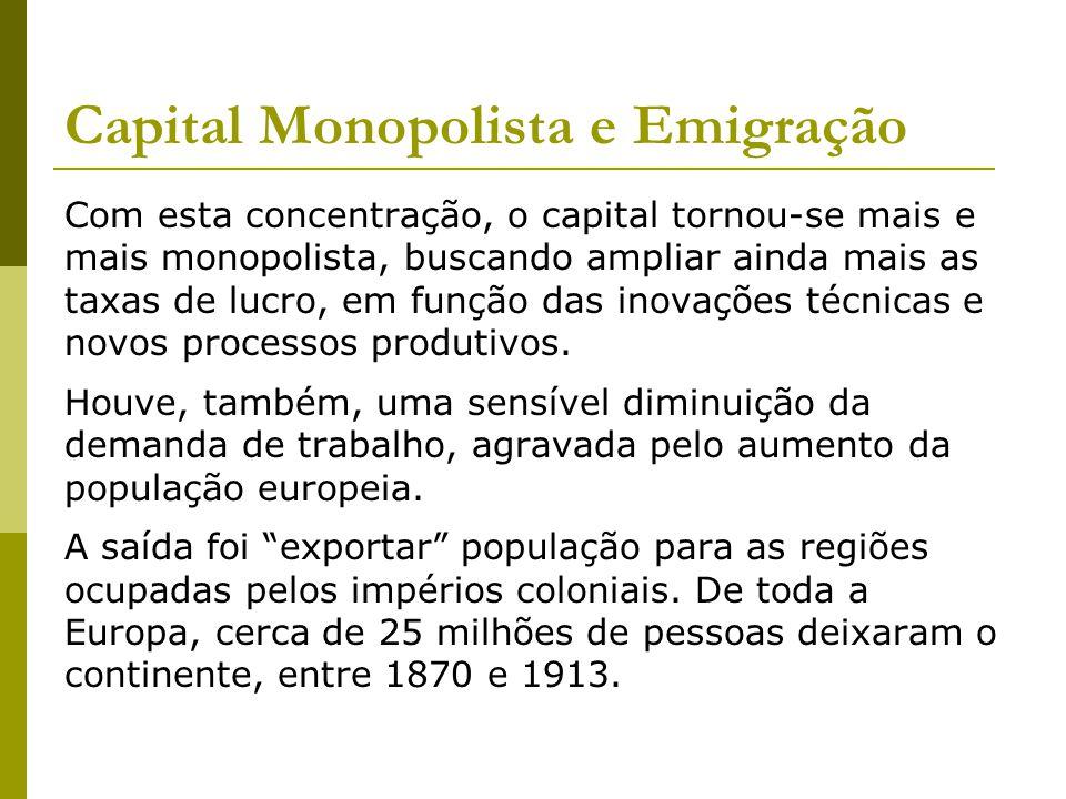 Capital Monopolista e Emigração Com esta concentração, o capital tornou-se mais e mais monopolista, buscando ampliar ainda mais as taxas de lucro, em função das inovações técnicas e novos processos produtivos.