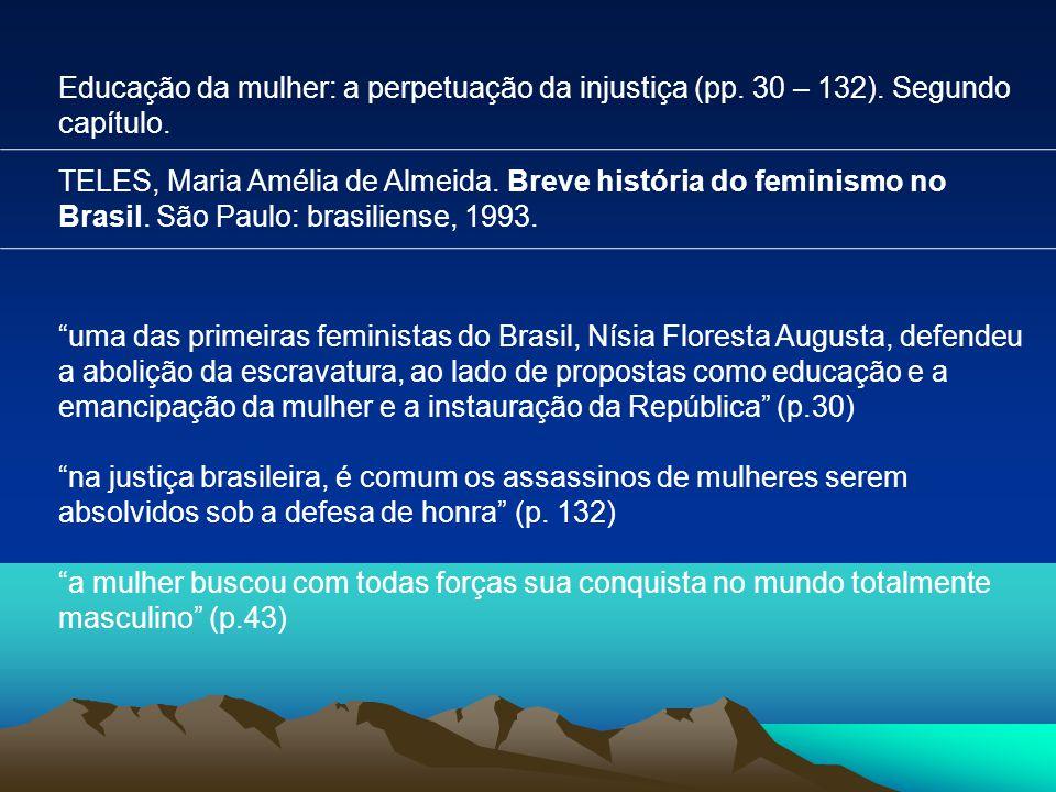Educação da mulher: a perpetuação da injustiça (pp. 30 – 132). Segundo capítulo. TELES, Maria Amélia de Almeida. Breve história do feminismo no Brasil
