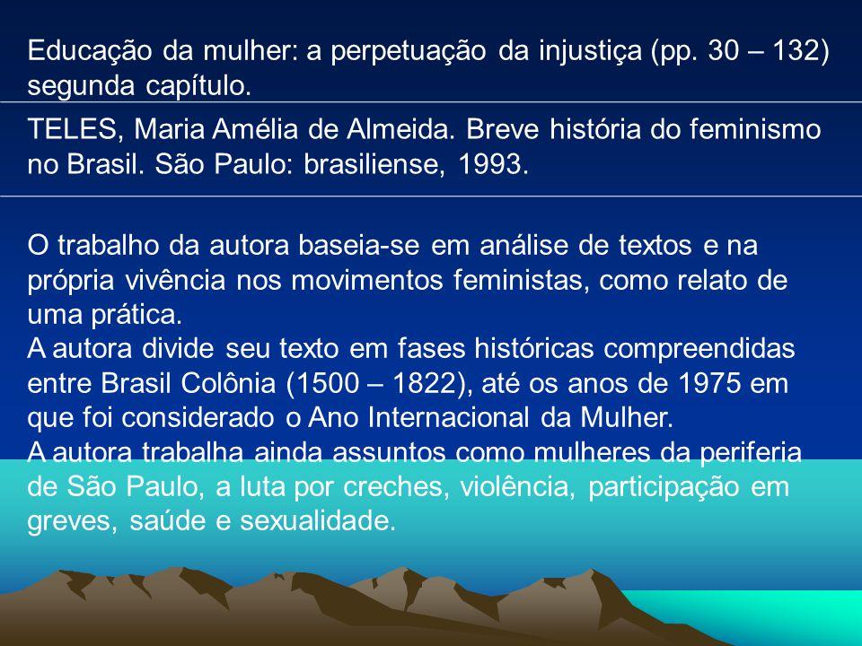 Educação da mulher: a perpetuação da injustiça (pp. 30 – 132) segunda capítulo. TELES, Maria Amélia de Almeida. Breve história do feminismo no Brasil.