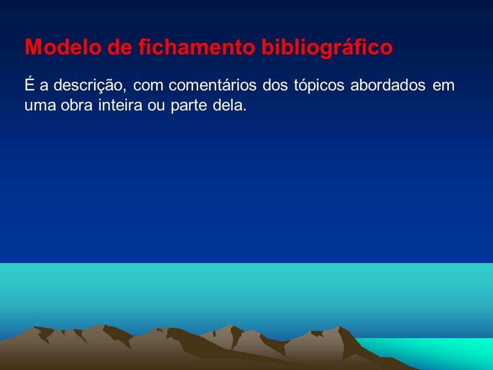 Modelo de fichamento bibliográfico É a descrição, com comentários dos tópicos abordados em uma obra inteira ou parte dela.