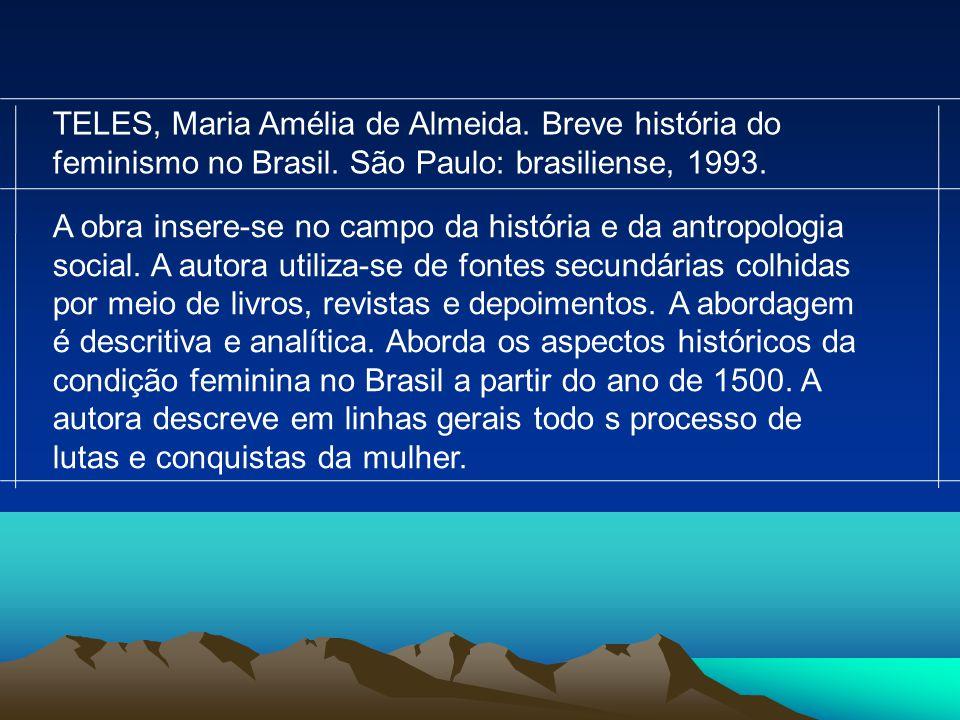 TELES, Maria Amélia de Almeida. Breve história do feminismo no Brasil. São Paulo: brasiliense, 1993. A obra insere-se no campo da história e da antrop