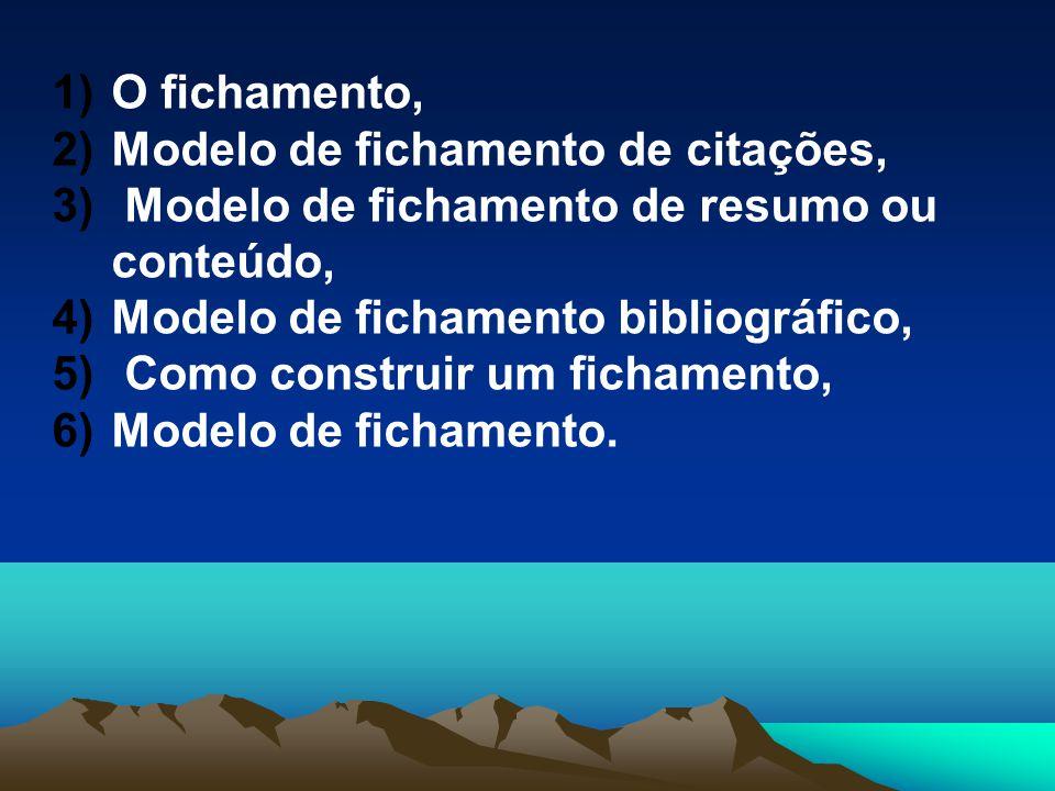 1)O fichamento, 2)Modelo de fichamento de citações, 3) Modelo de fichamento de resumo ou conteúdo, 4)Modelo de fichamento bibliográfico, 5) Como const