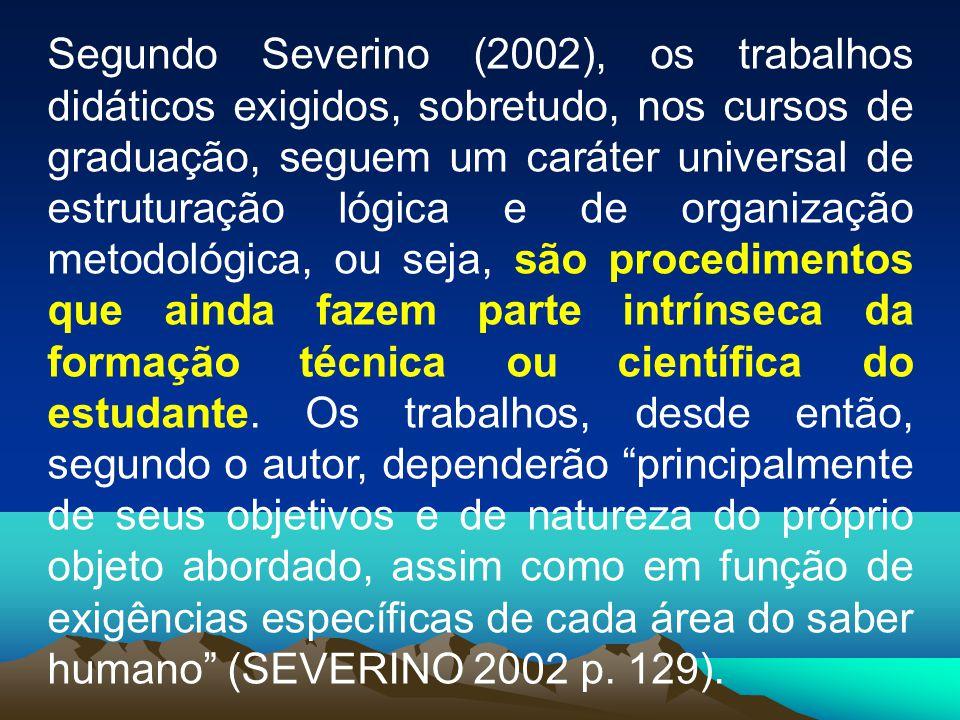 Segundo Severino (2002), os trabalhos didáticos exigidos, sobretudo, nos cursos de graduação, seguem um caráter universal de estruturação lógica e de