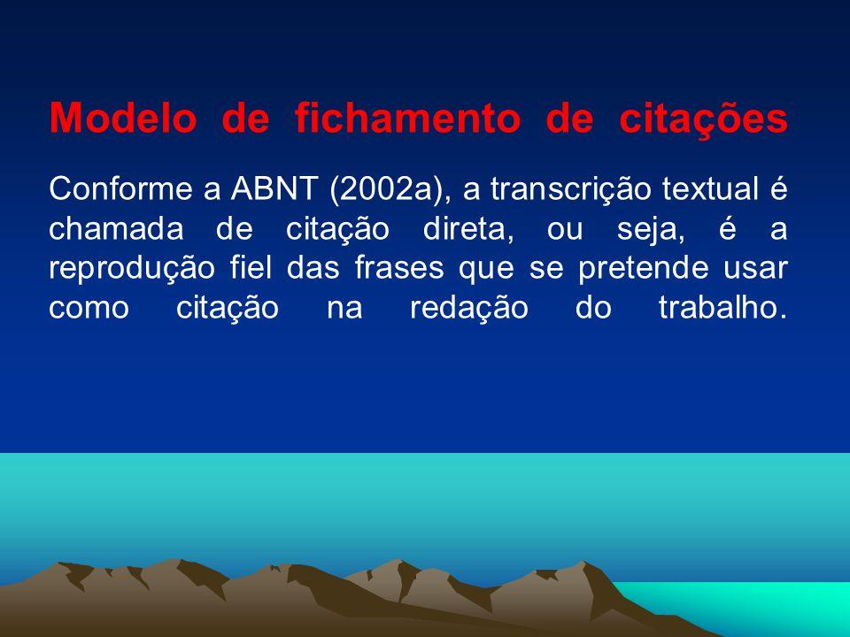 Modelo de fichamento de citações Conforme a ABNT (2002a), a transcrição textual é chamada de citação direta, ou seja, é a reprodução fiel das frases q