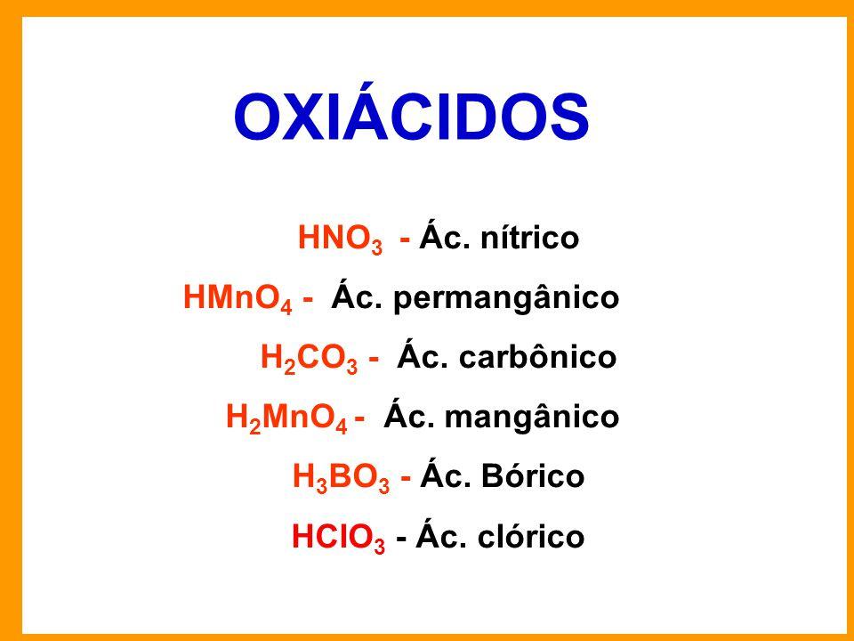 HNO 3 - Ác.nítrico HMnO 4 - Ác. permangânico H 2 CO 3 - Ác.