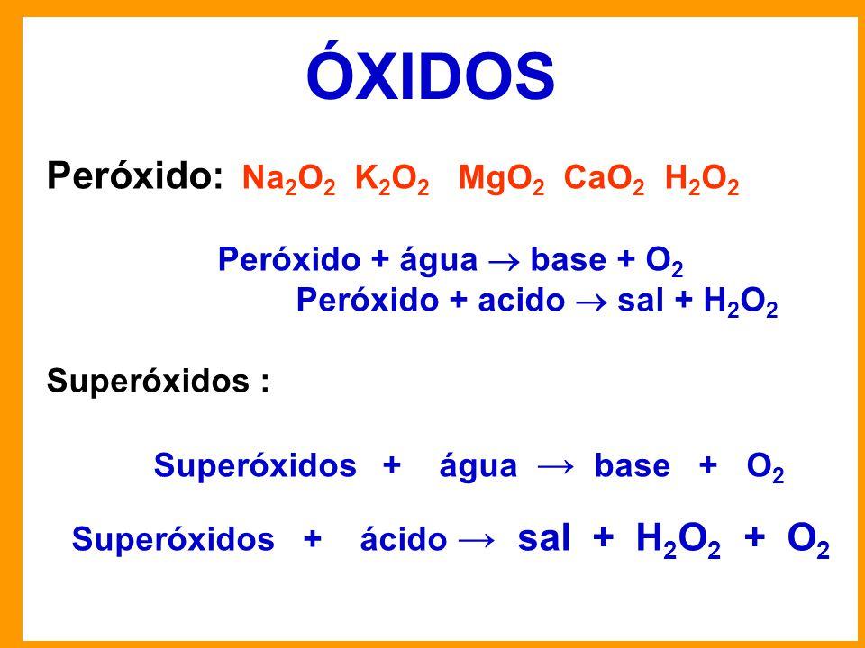 ÓXIDOS Peróxido: Na 2 O 2 K 2 O 2 MgO 2 CaO 2 H 2 O 2 Peróxido + água  base + O 2 Peróxido + acido  sal + H 2 O 2 Superóxidos : Superóxidos + água → base + O 2 Superóxidos + ácido → sal + H 2 O 2 + O 2