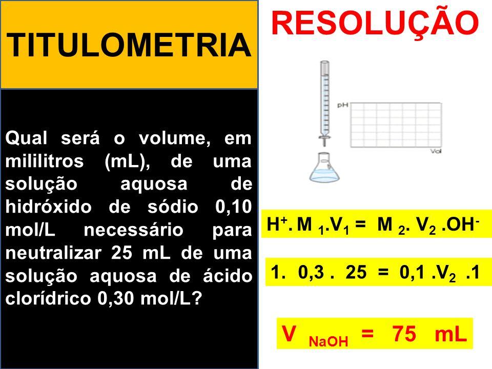 Qual será o volume, em mililitros (mL), de uma solução aquosa de hidróxido de sódio 0,10 mol/L necessário para neutralizar 25 mL de uma solução aquosa de ácido clorídrico 0,30 mol/L.
