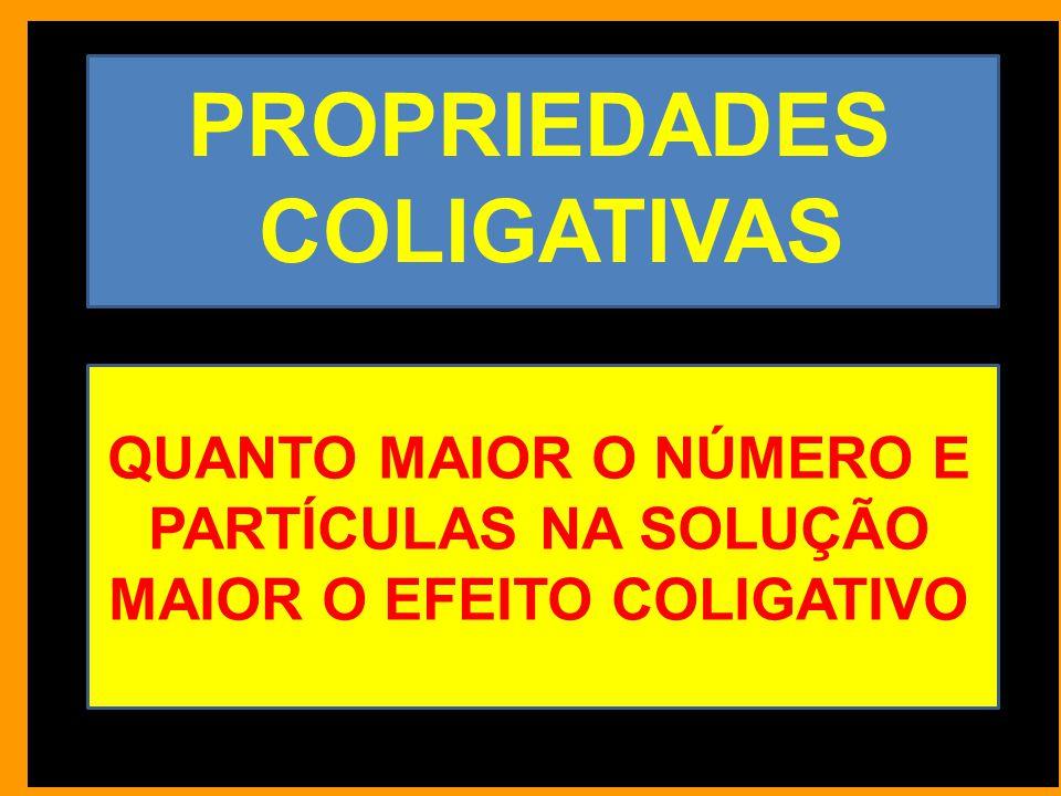 PROPRIEDADES COLIGATIVAS QUANTO MAIOR O NÚMERO E PARTÍCULAS NA SOLUÇÃO MAIOR O EFEITO COLIGATIVO