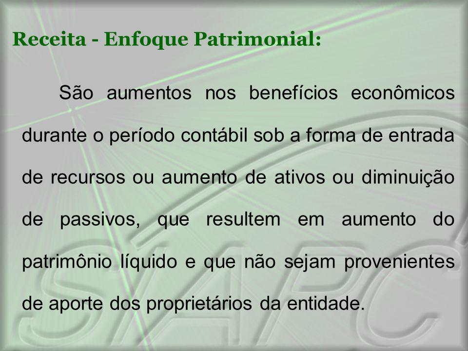 Receita - Enfoque Patrimonial: São aumentos nos benefícios econômicos durante o período contábil sob a forma de entrada de recursos ou aumento de ativ