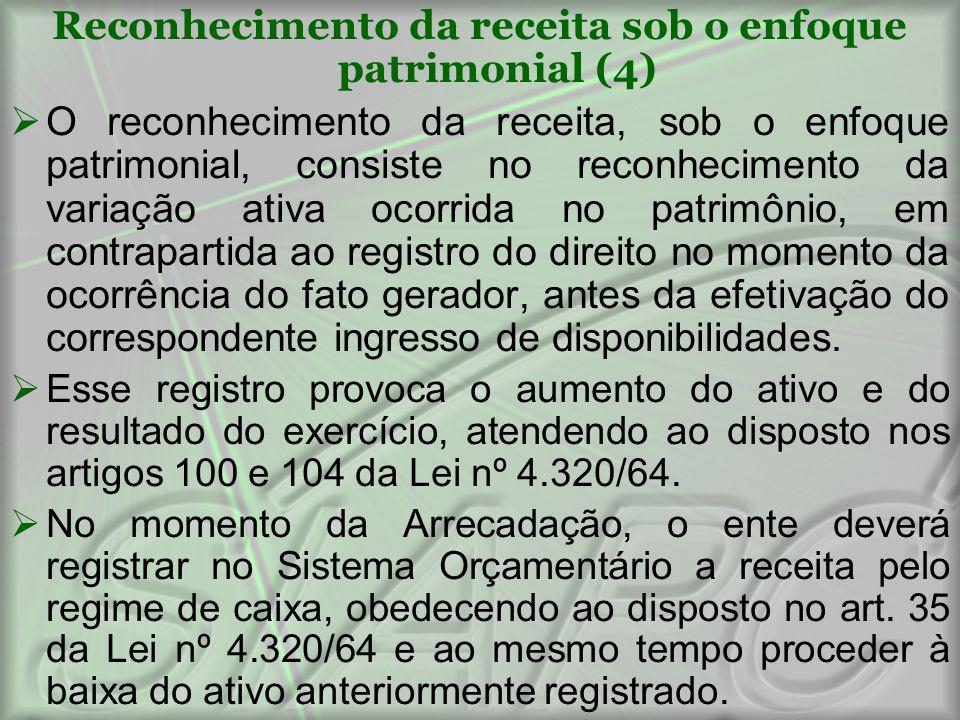 Reconhecimento da receita sob o enfoque patrimonial (4)  O reconhecimento da receita, sob o enfoque patrimonial, consiste no reconhecimento da variaç