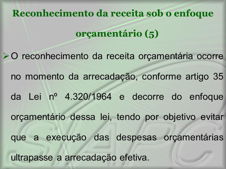 Reconhecimento da receita sob o enfoque orçamentário (5)  O reconhecimento da receita orçamentária ocorre no momento da arrecadação, conforme artigo