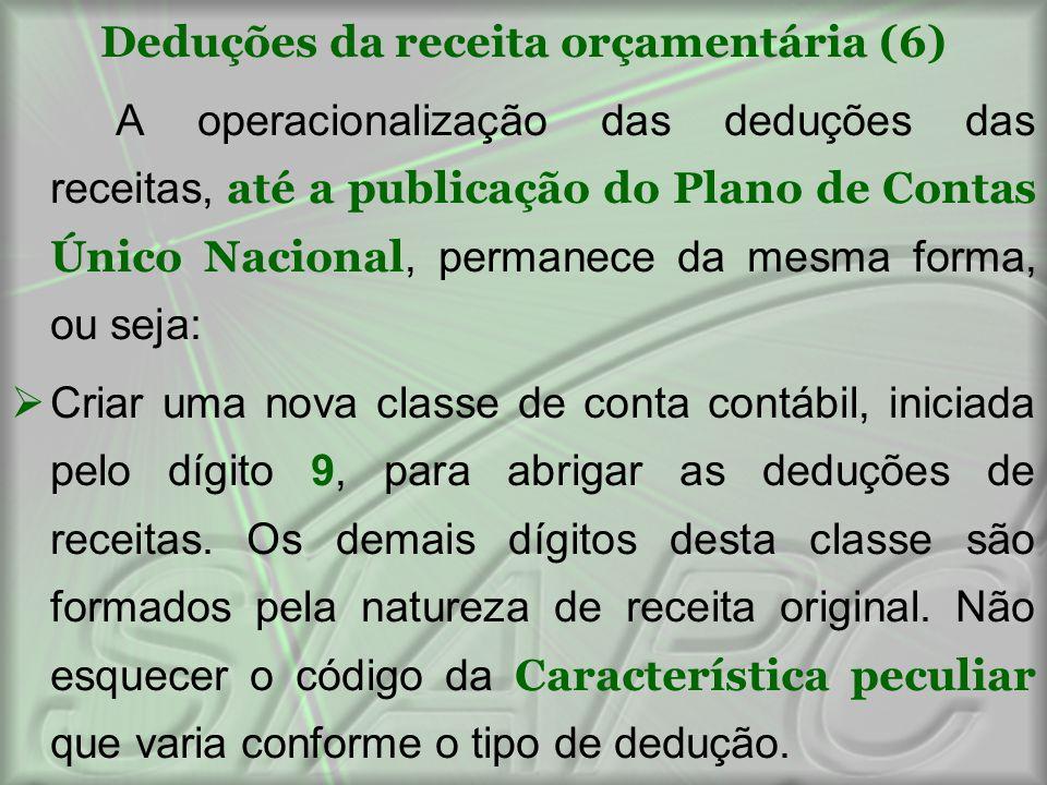 Deduções da receita orçamentária (6) A operacionalização das deduções das receitas, até a publicação do Plano de Contas Único Nacional, permanece da m