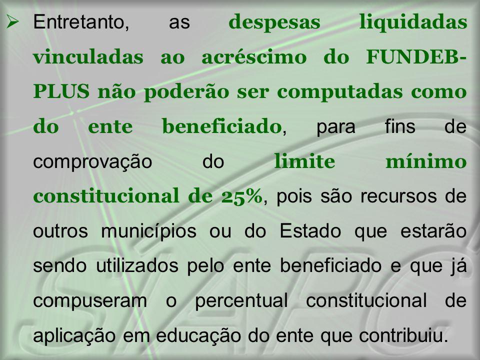  Entretanto, as despesas liquidadas vinculadas ao acréscimo do FUNDEB- PLUS não poderão ser computadas como do ente beneficiado, para fins de comprov