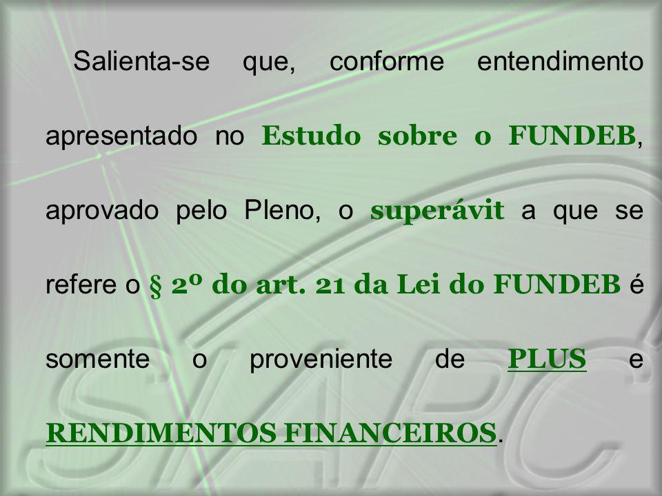 Salienta-se que, conforme entendimento apresentado no Estudo sobre o FUNDEB, aprovado pelo Pleno, o superávit a que se refere o § 2º do art. 21 da Lei