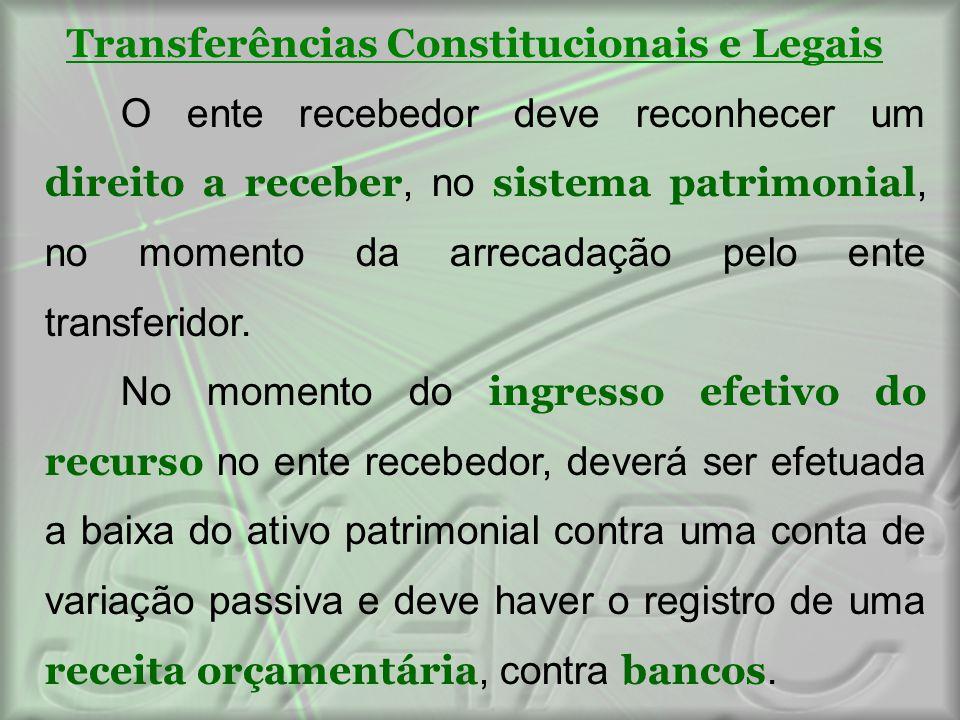 Transferências Constitucionais e Legais O ente recebedor deve reconhecer um direito a receber, no sistema patrimonial, no momento da arrecadação pelo