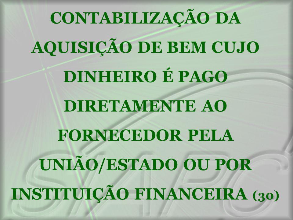 CONTABILIZAÇÃO DA AQUISIÇÃO DE BEM CUJO DINHEIRO É PAGO DIRETAMENTE AO FORNECEDOR PELA UNIÃO/ESTADO OU POR INSTITUIÇÃO FINANCEIRA (30)