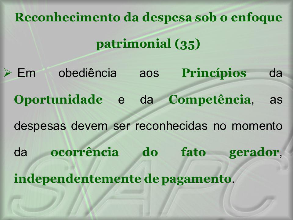 Reconhecimento da despesa sob o enfoque patrimonial (35)  Em obediência aos Princípios da Oportunidade e da Competência, as despesas devem ser reconh