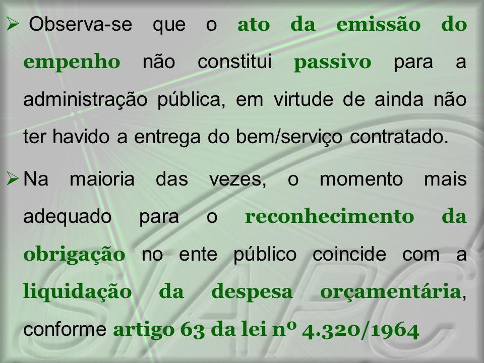 Observa-se que o ato da emissão do empenho não constitui passivo para a administração pública, em virtude de ainda não ter havido a entrega do bem/s
