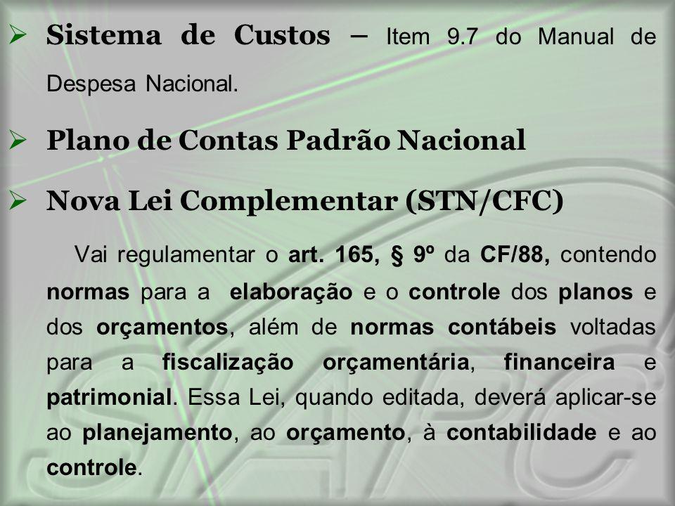  Sistema de Custos – Item 9.7 do Manual de Despesa Nacional.  Plano de Contas Padrão Nacional  Nova Lei Complementar (STN/CFC) Vai regulamentar o a