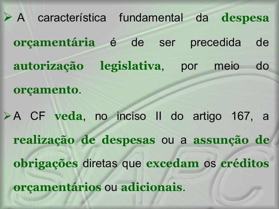  A característica fundamental da despesa orçamentária é de ser precedida de autorização legislativa, por meio do orçamento.  A CF veda, no inciso II