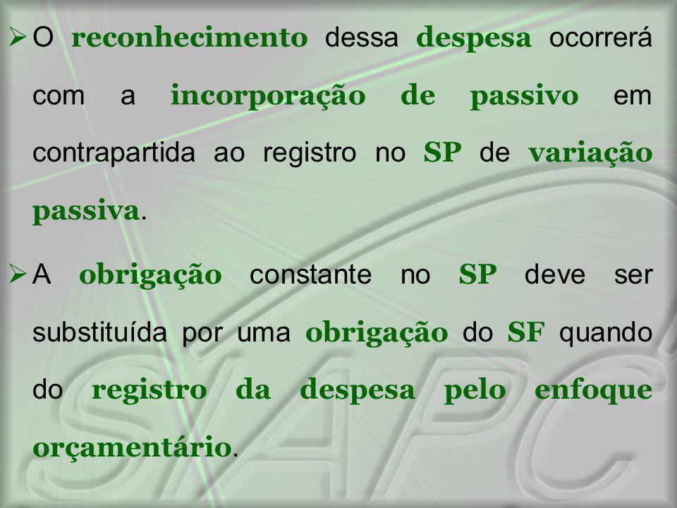  O reconhecimento dessa despesa ocorrerá com a incorporação de passivo em contrapartida ao registro no SP de variação passiva.  A obrigação constant