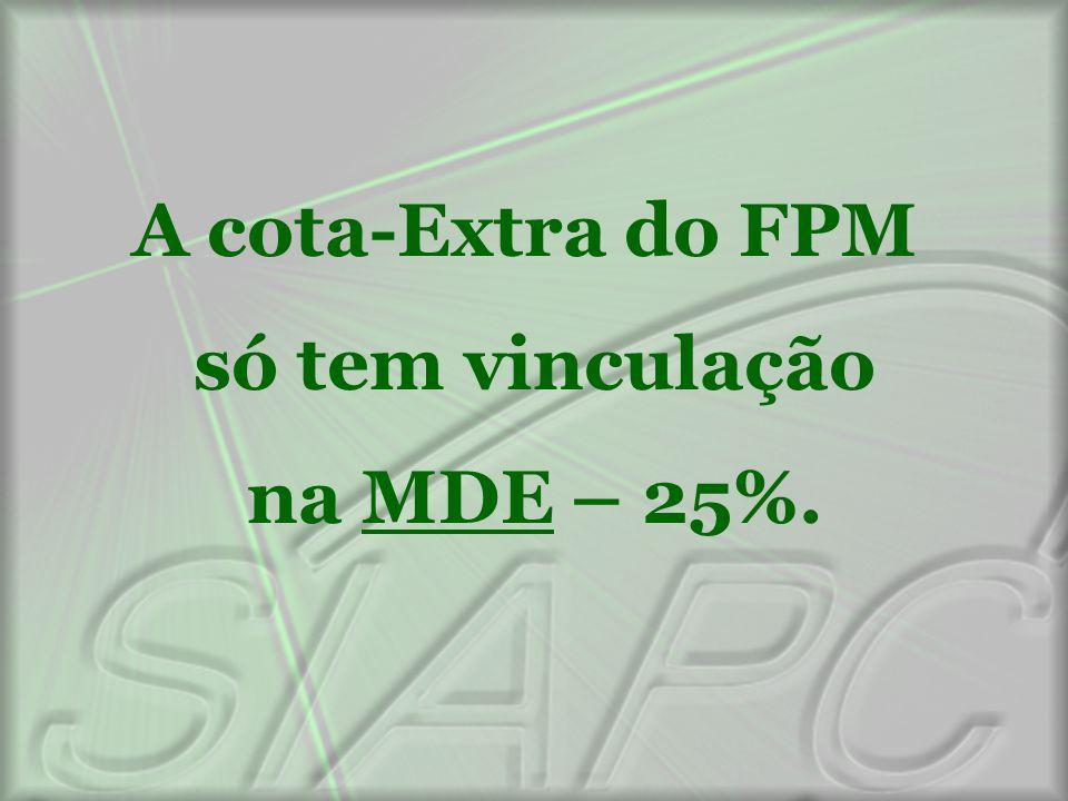 A cota-Extra do FPM só tem vinculação na MDE – 25%.