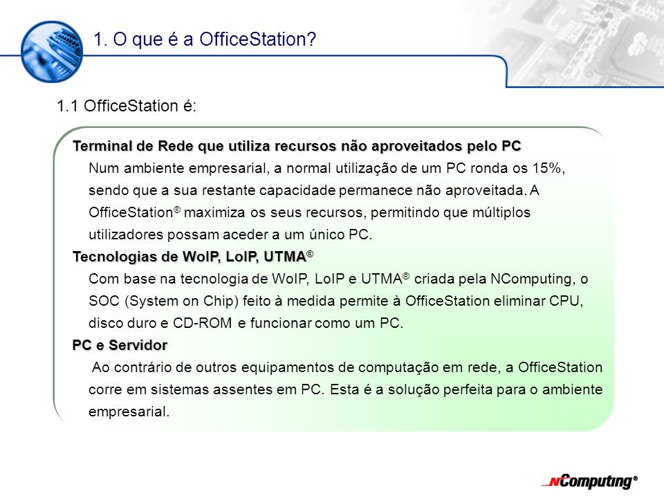 1. O que é a OfficeStation? Terminal de Rede que utiliza recursos não aproveitados pelo PC Num ambiente empresarial, a normal utilização de um PC rond