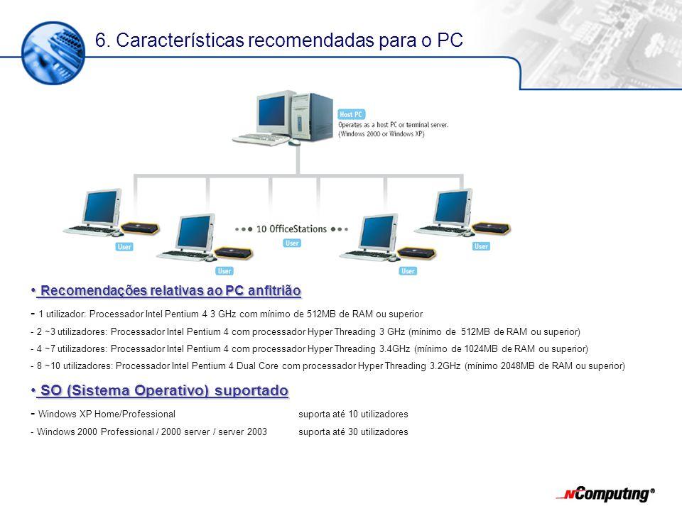 Recomendações relativas ao PC anfitrião Recomendações relativas ao PC anfitrião - 1 utilizador: Processador Intel Pentium 4 3 GHz com mínimo de 512MB de RAM ou superior - 2 ~3 utilizadores: Processador Intel Pentium 4 com processador Hyper Threading 3 GHz (mínimo de 512MB de RAM ou superior) - 4 ~7 utilizadores: Processador Intel Pentium 4 com processador Hyper Threading 3.4GHz (mínimo de 1024MB de RAM ou superior) - 8 ~10 utilizadores: Processador Intel Pentium 4 Dual Core com processador Hyper Threading 3.2GHz (mínimo 2048MB de RAM ou superior) SO (Sistema Operativo) suportado SO (Sistema Operativo) suportado - Windows XP Home/Professionalsuporta até 10 utilizadores - Windows 2000 Professional / 2000 server / server 2003suporta até 30 utilizadores 6.