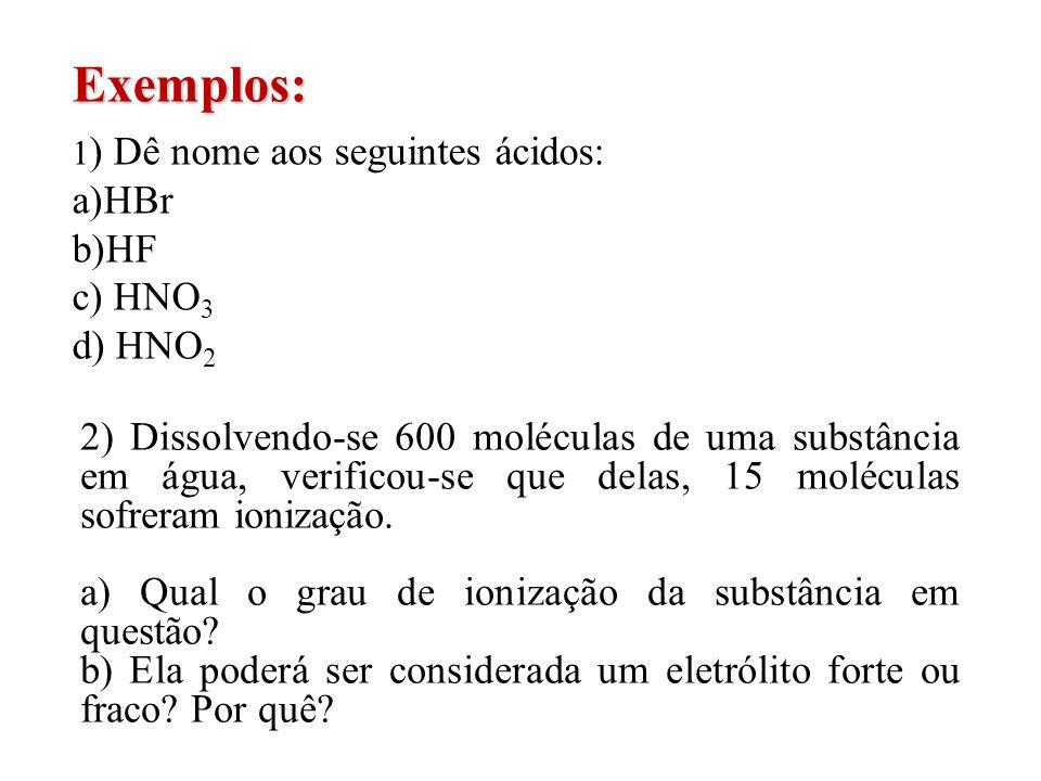 Exemplos: 1 ) Dê nome aos seguintes ácidos: a)HBr b)HF c) HNO 3 d) HNO 2 2) Dissolvendo-se 600 moléculas de uma substância em água, verificou-se que d