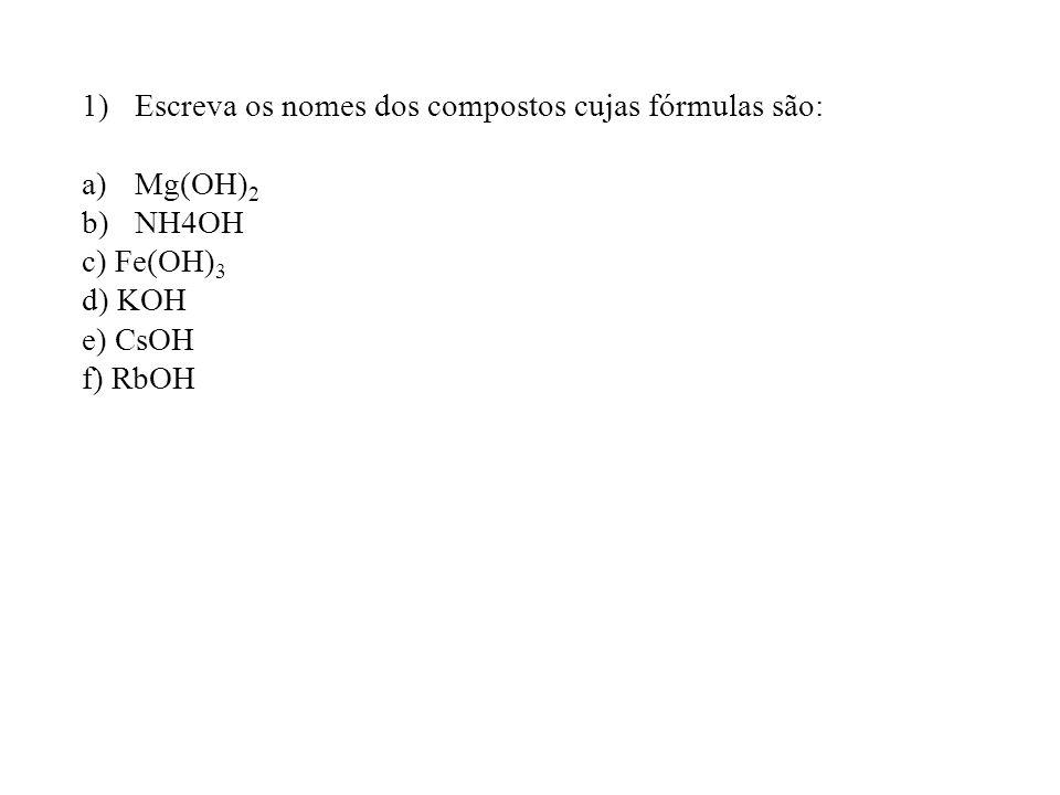 1)Escreva os nomes dos compostos cujas fórmulas são: a)Mg(OH) 2 b)NH4OH c) Fe(OH) 3 d) KOH e) CsOH f) RbOH