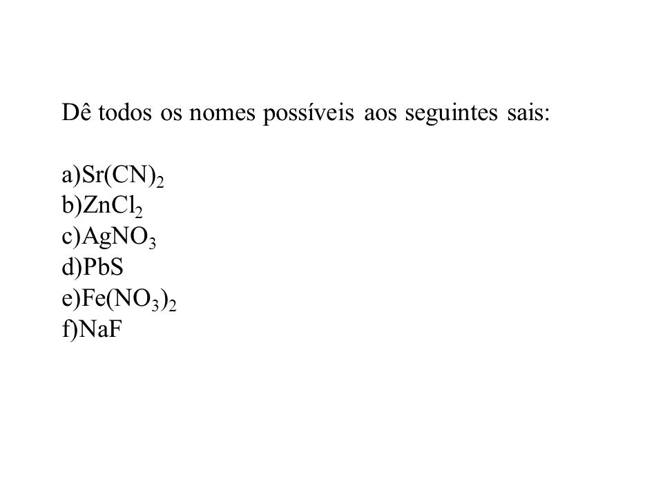 Dê todos os nomes possíveis aos seguintes sais: a)Sr(CN) 2 b)ZnCl 2 c)AgNO 3 d)PbS e)Fe(NO 3 ) 2 f)NaF