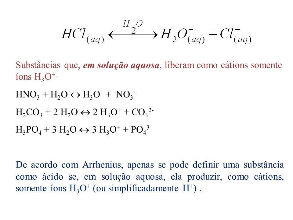 Substâncias que, em solução aquosa, liberam como cátions somente íons H 3 O +. HNO 3 + H 2 O  H 3 O + + NO 3 - H 2 CO 3 + 2 H 2 O  2 H 3 O + + CO 3