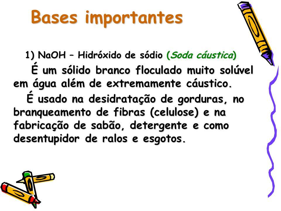 Bases importantes 1) NaOH – Hidróxido de sódio (Soda cáustica) É um sólido branco floculado muito solúvel em água além de extremamente cáustico.