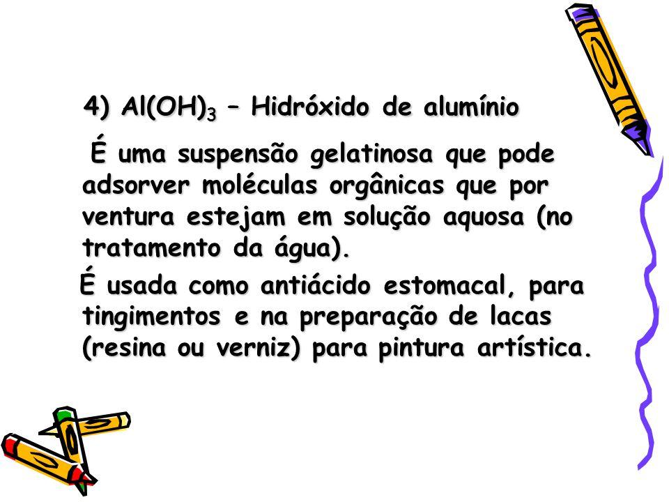 4) Al(OH) 3 – Hidróxido de alumínio É uma suspensão gelatinosa que pode adsorver moléculas orgânicas que por ventura estejam em solução aquosa (no tratamento da água).