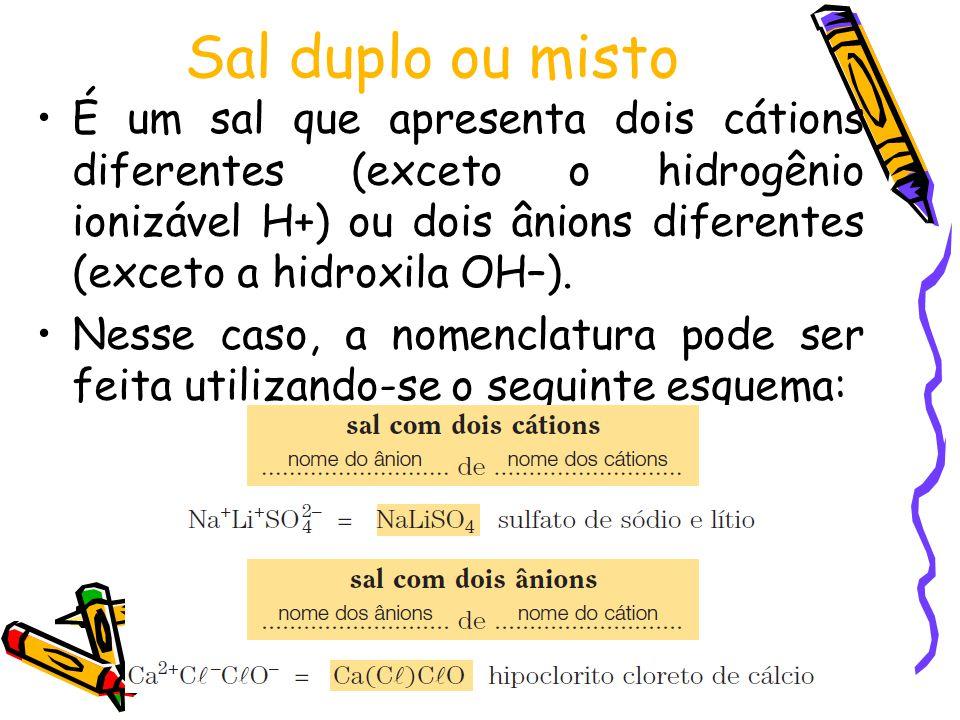 Sal duplo ou misto É um sal que apresenta dois cátions diferentes (exceto o hidrogênio ionizável H+) ou dois ânions diferentes (exceto a hidroxila OH–).