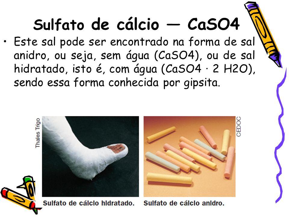 Sulfato de cálcio — CaSO4 Este sal pode ser encontrado na forma de sal anidro, ou seja, sem água (CaSO4), ou de sal hidratado, isto é, com água (CaSO4 · 2 H2O), sendo essa forma conhecida por gipsita.
