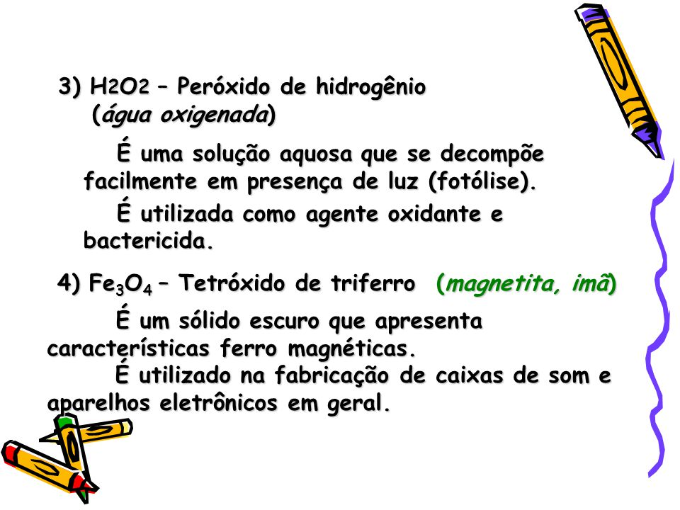 3) H 2 O 2 – Peróxido de hidrogênio (água oxigenada) É uma solução aquosa que se decompõe facilmente em presença de luz (fotólise).
