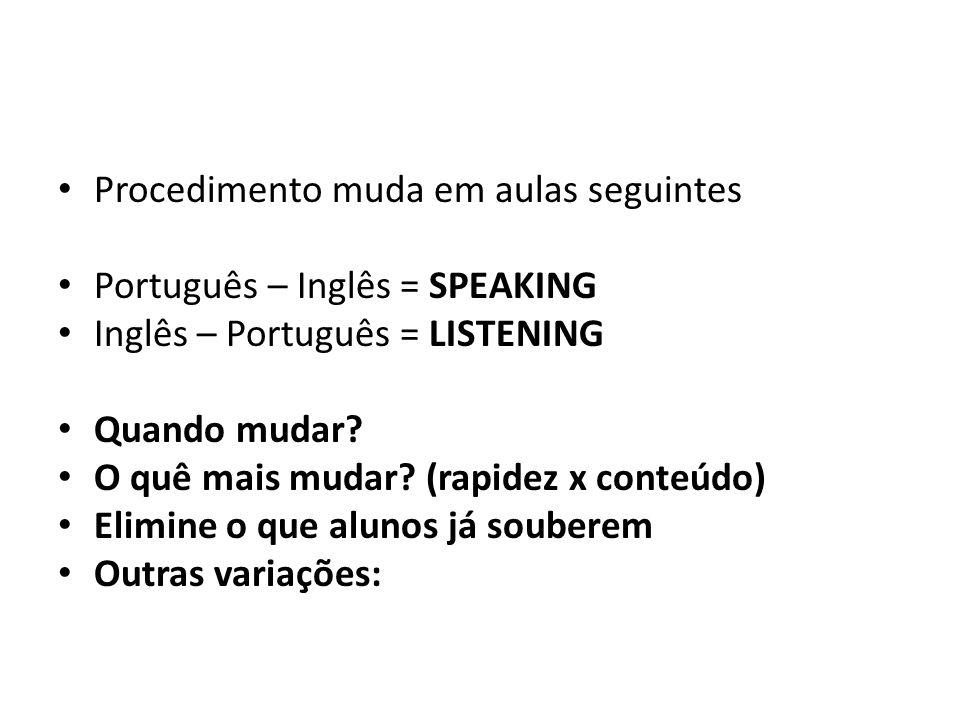 Procedimento muda em aulas seguintes Português – Inglês = SPEAKING Inglês – Português = LISTENING Quando mudar? O quê mais mudar? (rapidez x conteúdo)