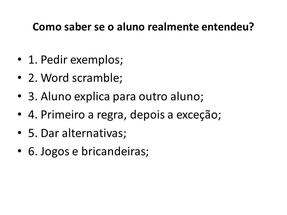 Como saber se o aluno realmente entendeu? 1. Pedir exemplos; 2. Word scramble; 3. Aluno explica para outro aluno; 4. Primeiro a regra, depois a exceçã