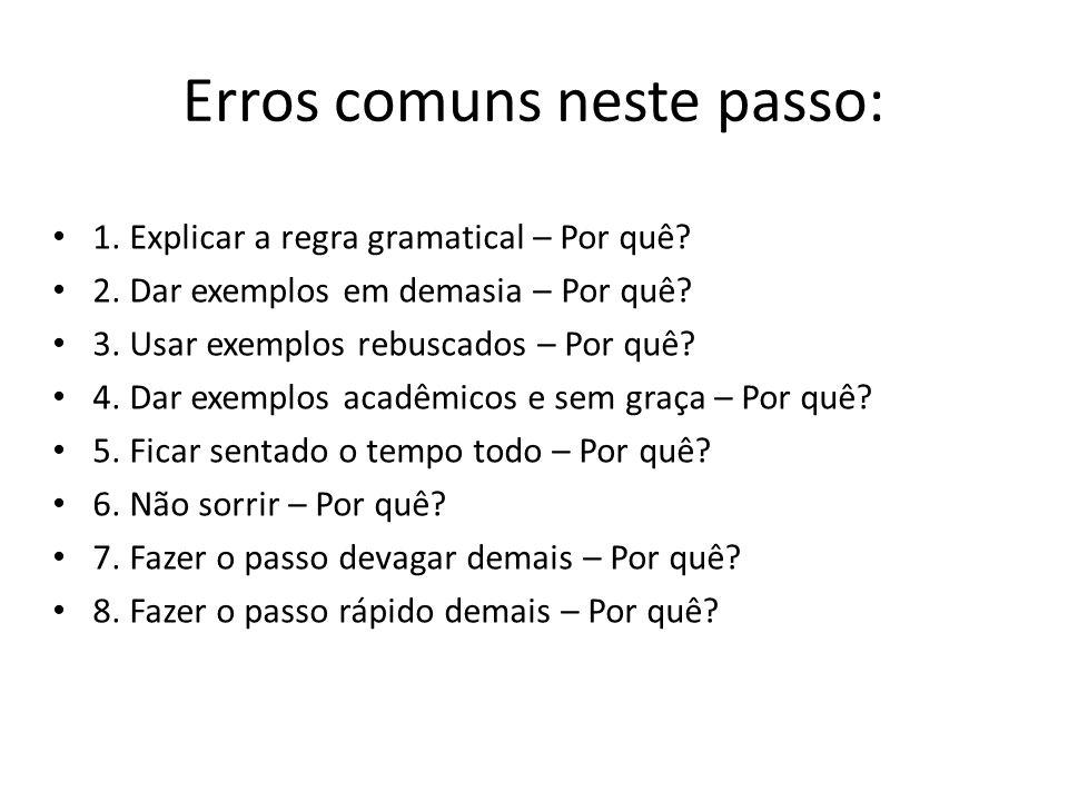 Erros comuns neste passo: 1. Explicar a regra gramatical – Por quê? 2. Dar exemplos em demasia – Por quê? 3. Usar exemplos rebuscados – Por quê? 4. Da