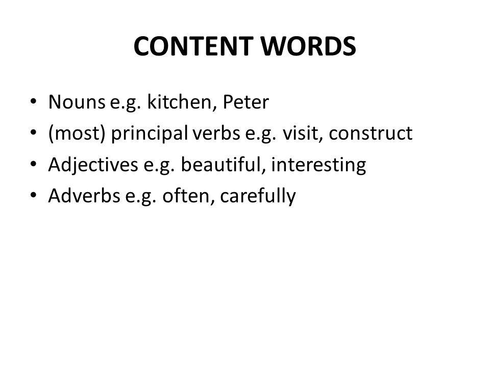 CONTENT WORDS Nouns e.g. kitchen, Peter (most) principal verbs e.g. visit, construct Adjectives e.g. beautiful, interesting Adverbs e.g. often, carefu