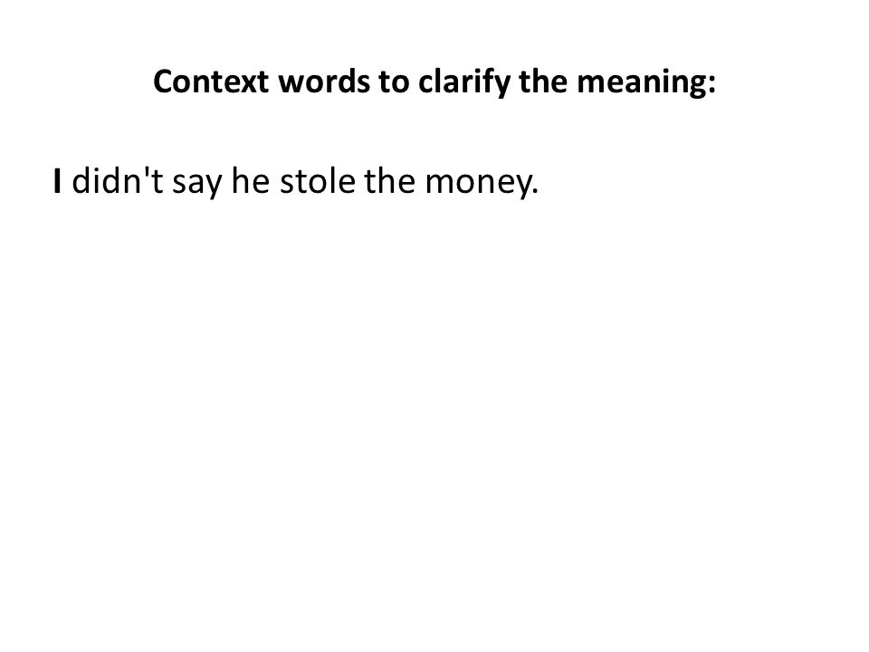 Context words to clarify the meaning: I didn t say he stole the money.