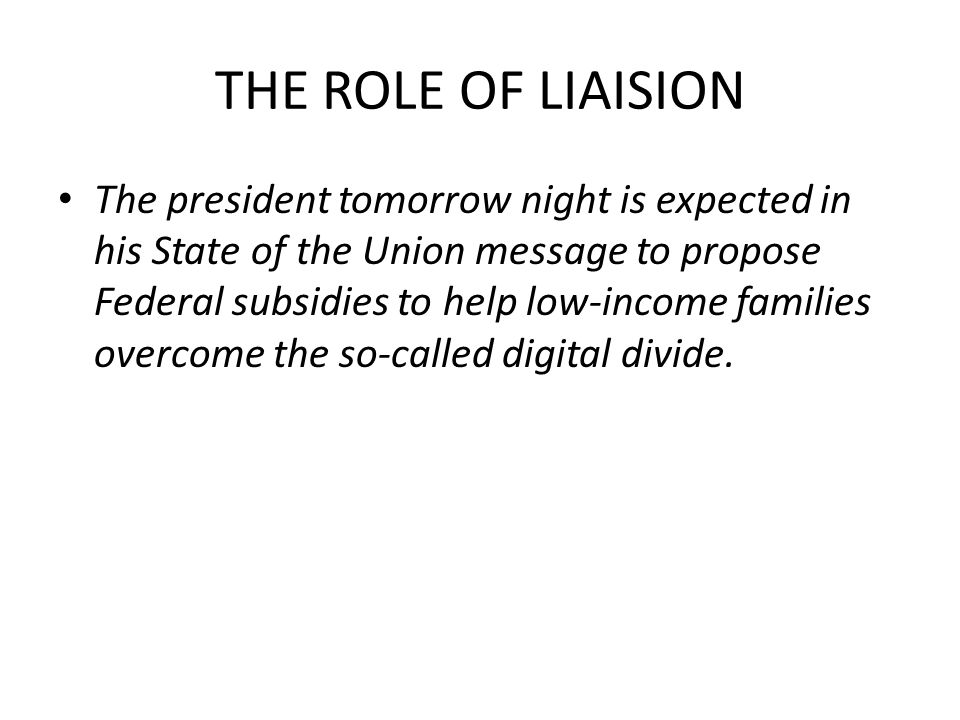 THE ROLE OF LIAISION The president tomorrow night is expected in his State of the Union message to propose Federal subsidies to help low-income families overcome the so-called digital divide.