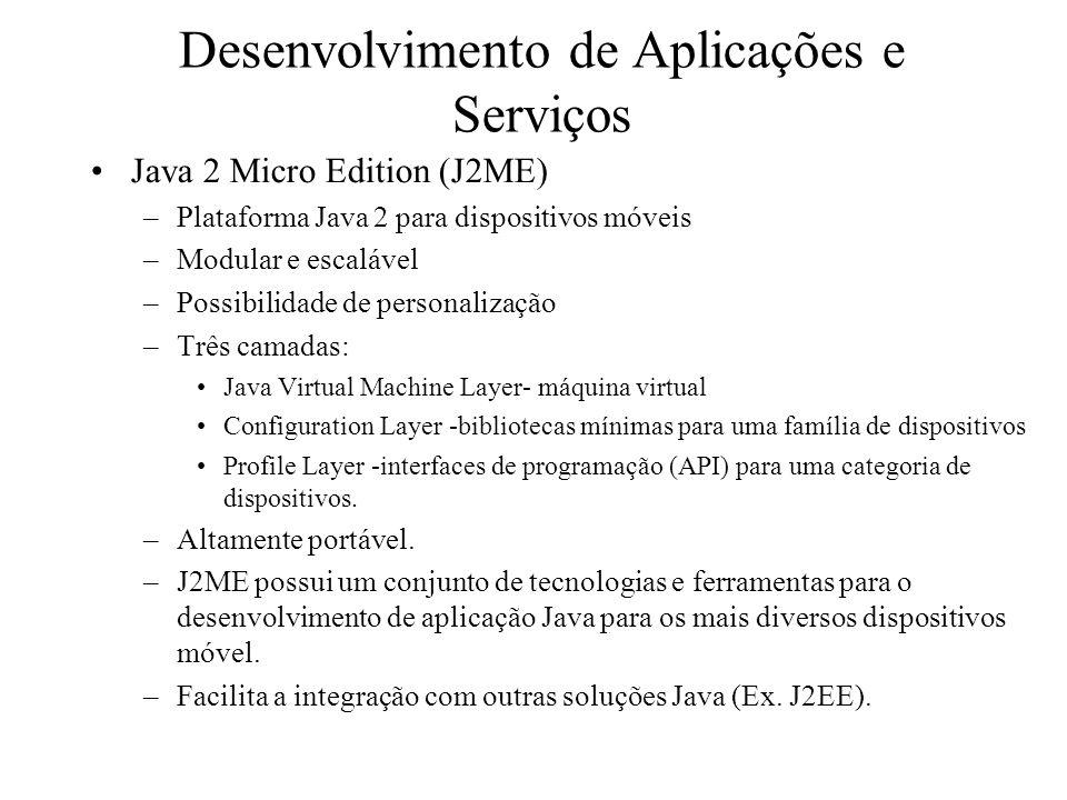 Desenvolvimento de Aplicações e Serviços Java 2 Micro Edition (J2ME) –Plataforma Java 2 para dispositivos móveis –Modular e escalável –Possibilidade de personalização –Três camadas: Java Virtual Machine Layer- máquina virtual Configuration Layer -bibliotecas mínimas para uma família de dispositivos Profile Layer -interfaces de programação (API) para uma categoria de dispositivos.