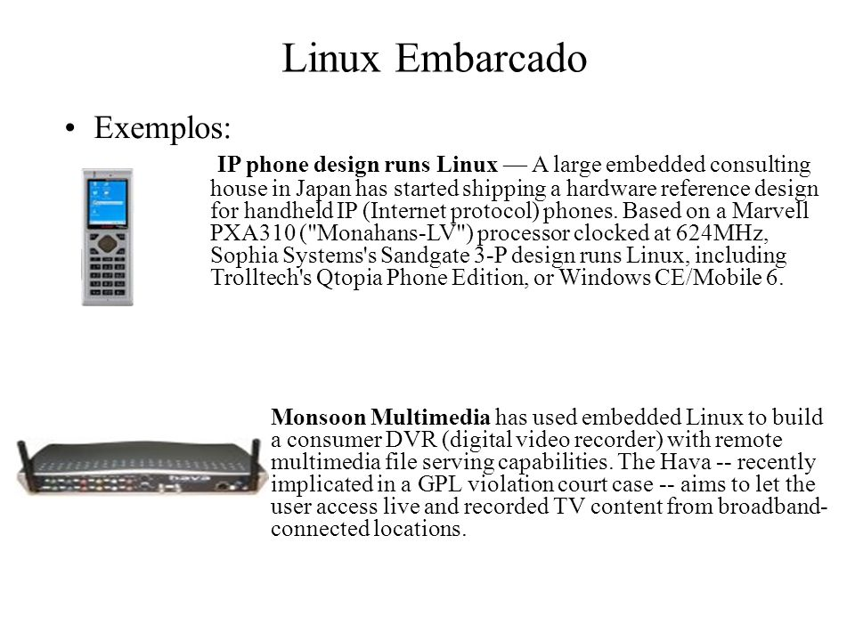Linux Embarcado Exemplos: IP phone design runs Linux — A large embedded consulting house in Japan has started shipping a hardware reference design for handheld IP (Internet protocol) phones.